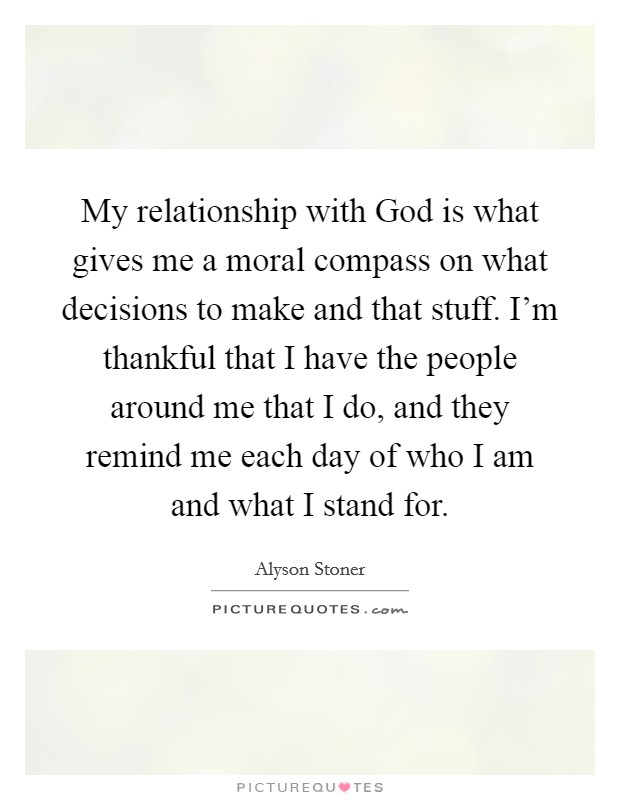 My relationship with God is what gives me a moral compass on what decisions to make and that stuff. I'm thankful that I have the people around me that I do, and they remind me each day of who I am and what I stand for Picture Quote #1