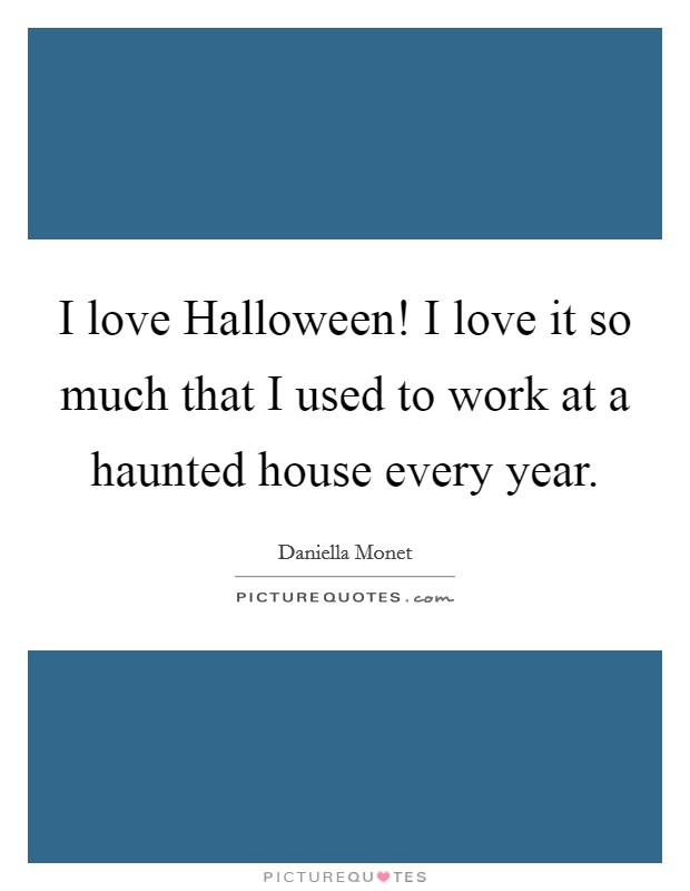 I love Halloween! I love it so much that I used to work at a haunted house every year Picture Quote #1