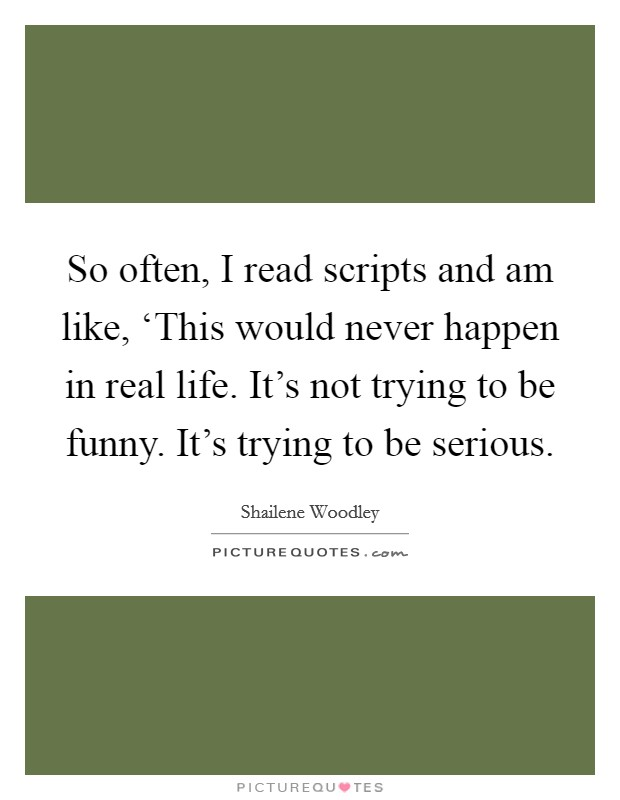So often, I read scripts and am like, 'This would never happen in real life. It's not trying to be funny. It's trying to be serious Picture Quote #1