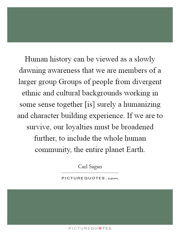 Human history can be viewed as a slowly dawning awareness that we are members of a larger group Groups of people from divergent ethnic and cultural backgrounds working in some sense together [is] surely a humanizing and character building experience. If we are to survive, our loyalties must be broadened further, to include the whole human community, the entire planet Earth Picture Quote #1