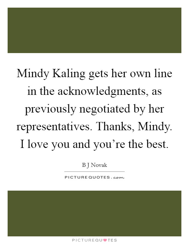 Mindy Kaling gets her own line in the acknowledgments, as previously negotiated by her representatives. Thanks, Mindy. I love you and you're the best Picture Quote #1