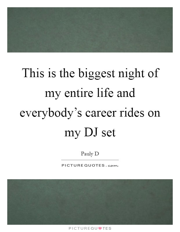 This is the biggest night of my entire life and everybody's career rides on my DJ set Picture Quote #1