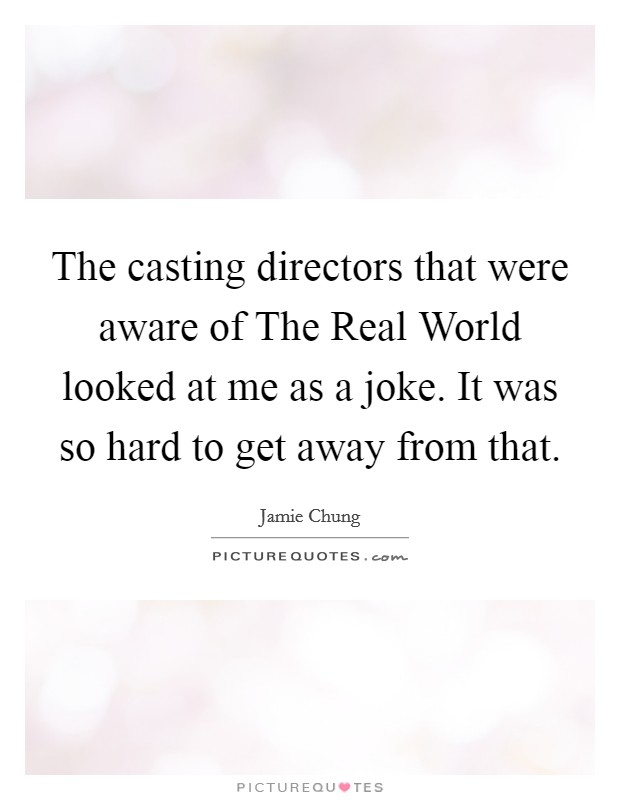 The casting directors that were aware of The Real World looked at me as a joke. It was so hard to get away from that Picture Quote #1