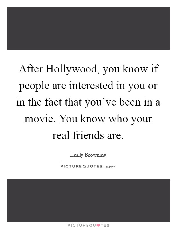 After Hollywood, you know if people are interested in you or in the fact that you've been in a movie. You know who your real friends are Picture Quote #1