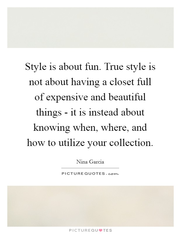 Style is about fun. True style is not about having a closet full of expensive and beautiful things - it is instead about knowing when, where, and how to utilize your collection Picture Quote #1