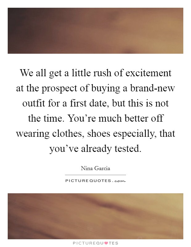 We all get a little rush of excitement at the prospect of buying a brand-new outfit for a first date, but this is not the time. You're much better off wearing clothes, shoes especially, that you've already tested Picture Quote #1