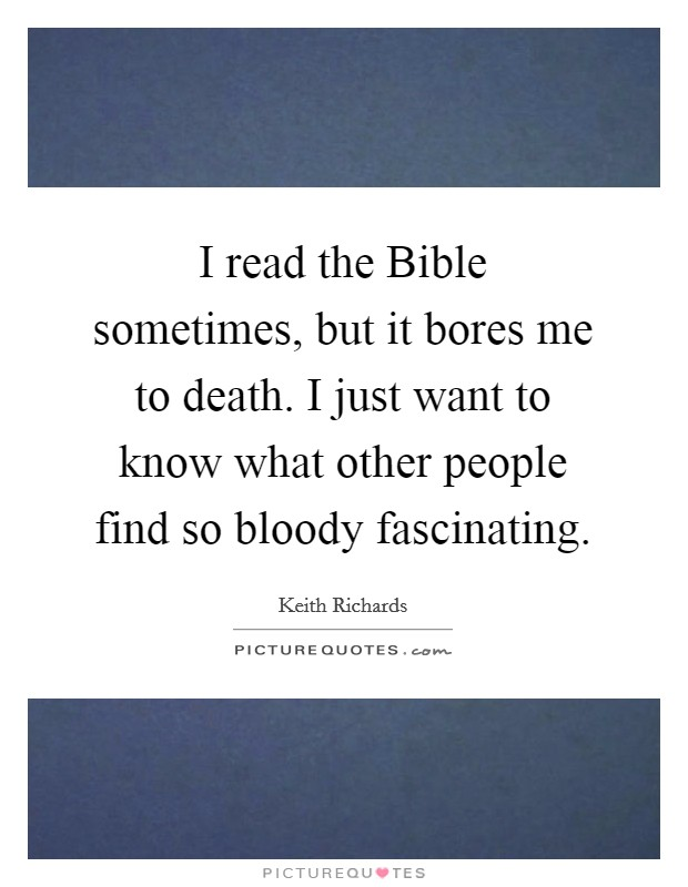 I read the Bible sometimes, but it bores me to death. I just want to know what other people find so bloody fascinating Picture Quote #1