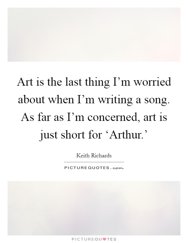 Art is the last thing I'm worried about when I'm writing a song. As far as I'm concerned, art is just short for 'Arthur.' Picture Quote #1