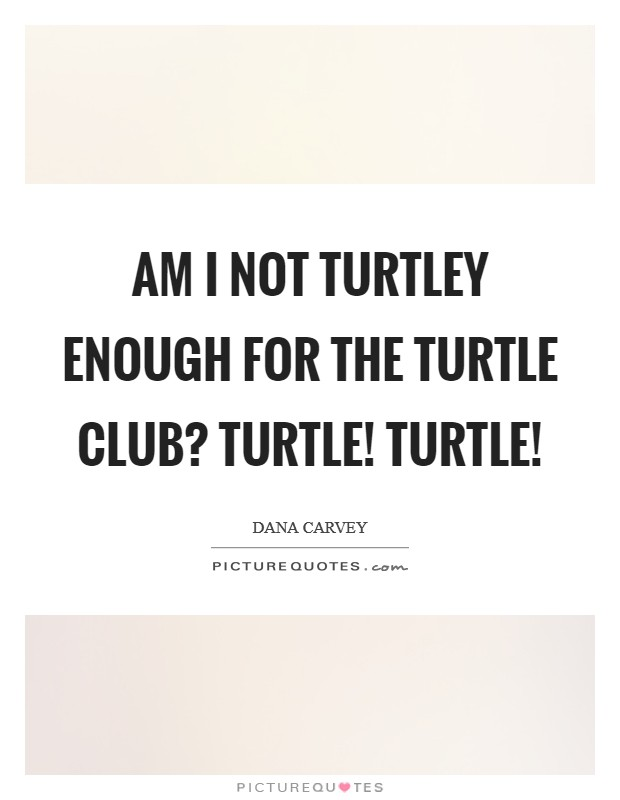 Am I not turtley enough for the Turtle Club? Turtle! Turtle! Picture Quote #1