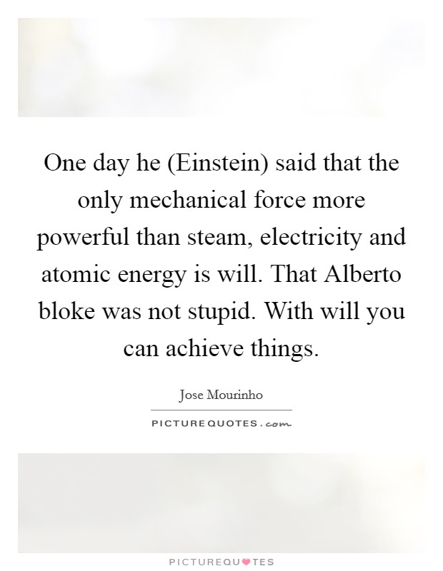 One day he (Einstein) said that the only mechanical force more powerful than steam, electricity and atomic energy is will. That Alberto bloke was not stupid. With will you can achieve things Picture Quote #1