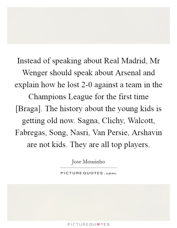 Instead of speaking about Real Madrid, Mr Wenger should speak about Arsenal and explain how he lost 2-0 against a team in the Champions League for the first time [Braga]. The history about the young kids is getting old now. Sagna, Clichy, Walcott, Fabregas, Song, Nasri, Van Persie, Arshavin are not kids. They are all top players Picture Quote #1