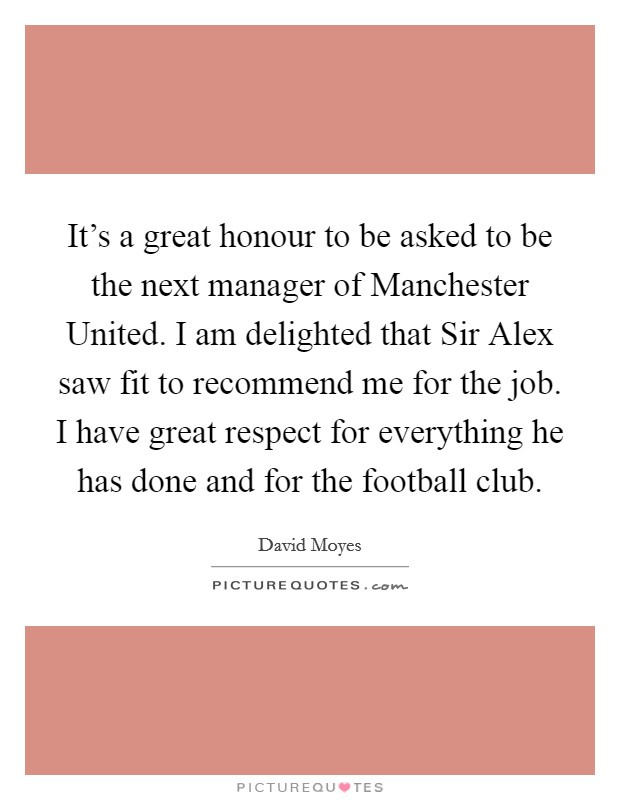 It's a great honour to be asked to be the next manager of Manchester United. I am delighted that Sir Alex saw fit to recommend me for the job. I have great respect for everything he has done and for the football club Picture Quote #1