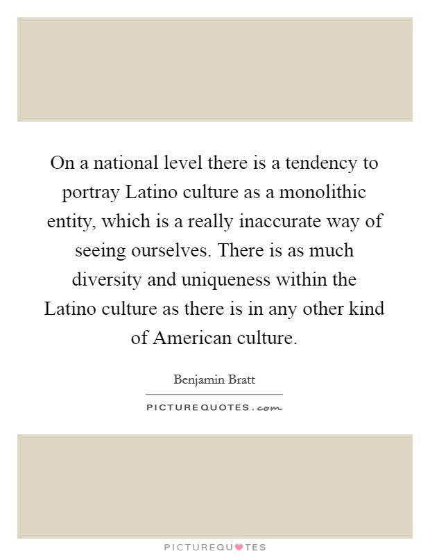 On a national level there is a tendency to portray Latino culture as a monolithic entity, which is a really inaccurate way of seeing ourselves. There is as much diversity and uniqueness within the Latino culture as there is in any other kind of American culture Picture Quote #1