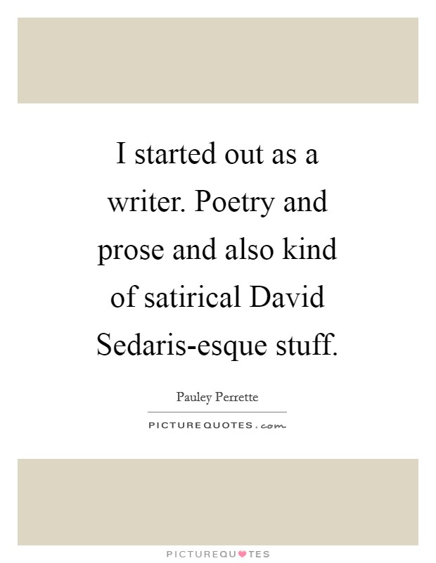 I started out as a writer. Poetry and prose and also kind of satirical David Sedaris-esque stuff Picture Quote #1