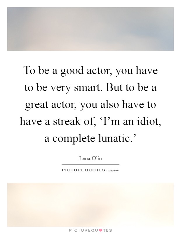 To be a good actor, you have to be very smart. But to be a great actor, you also have to have a streak of, 'I'm an idiot, a complete lunatic.' Picture Quote #1