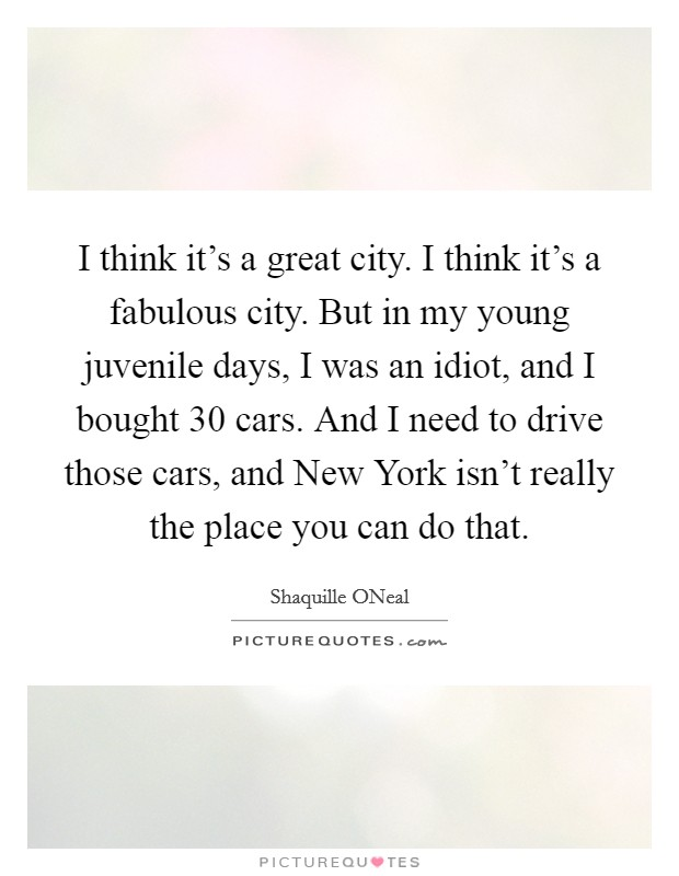 I think it's a great city. I think it's a fabulous city. But in my young juvenile days, I was an idiot, and I bought 30 cars. And I need to drive those cars, and New York isn't really the place you can do that Picture Quote #1