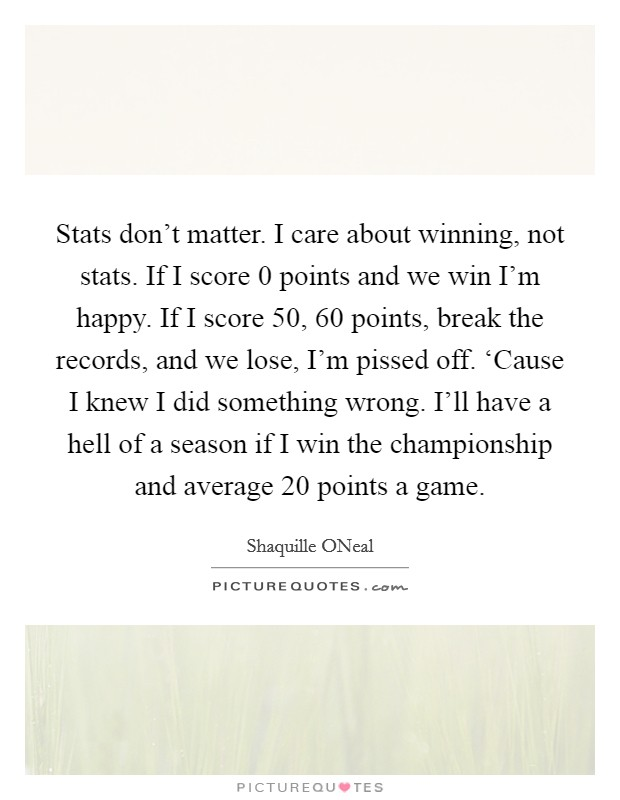 Stats don't matter. I care about winning, not stats. If I score 0 points and we win I'm happy. If I score 50, 60 points, break the records, and we lose, I'm pissed off. 'Cause I knew I did something wrong. I'll have a hell of a season if I win the championship and average 20 points a game Picture Quote #1