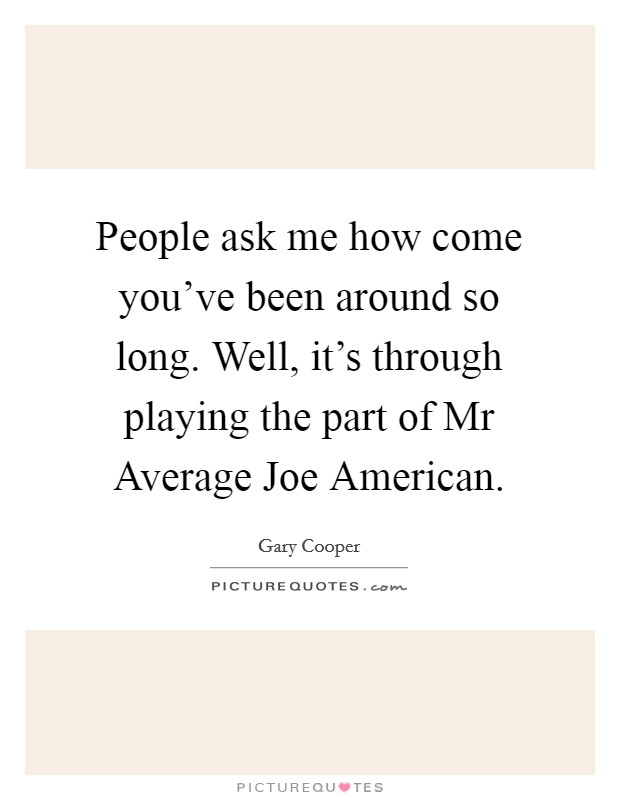 People ask me how come you've been around so long. Well, it's through playing the part of Mr Average Joe American Picture Quote #1