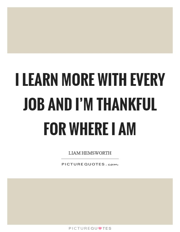 I learn more with every job and I'm thankful for where I am Picture Quote #1