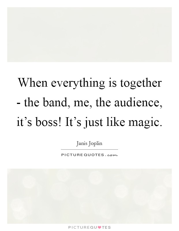 When everything is together - the band, me, the audience, it's boss! It's just like magic Picture Quote #1
