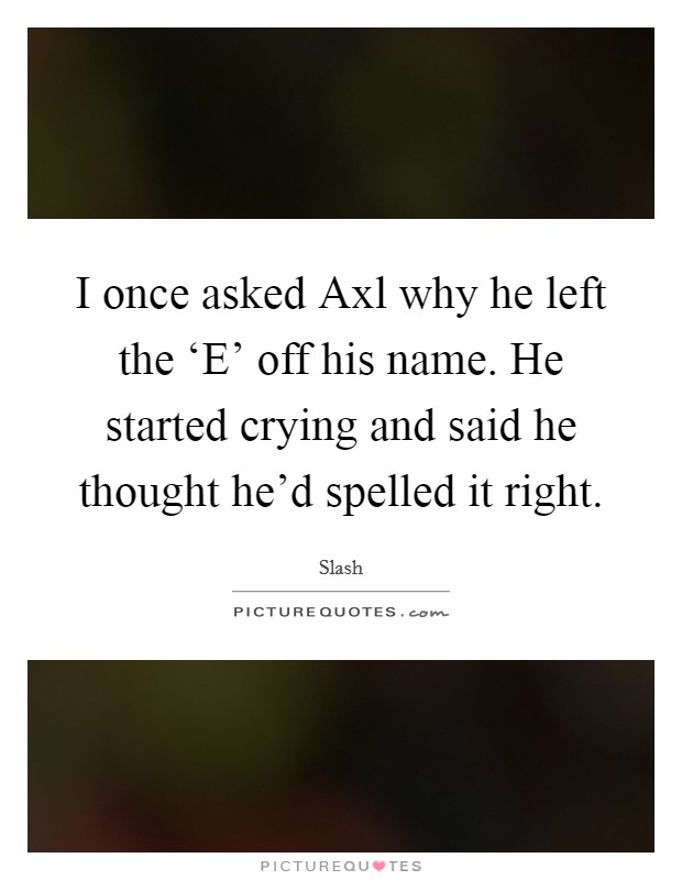 I once asked Axl why he left the 'E' off his name. He started crying and said he thought he'd spelled it right Picture Quote #1