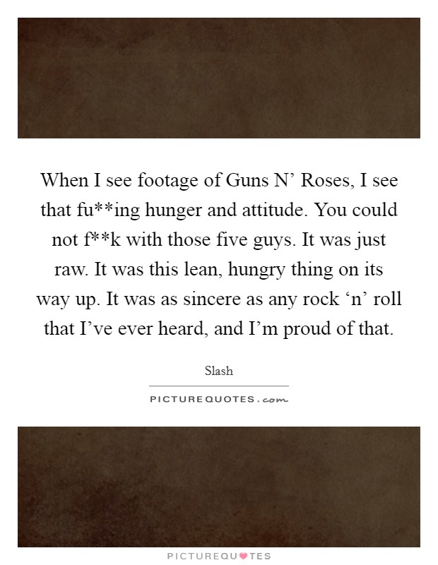 When I see footage of Guns N' Roses, I see that fu**ing hunger and attitude. You could not f**k with those five guys. It was just raw. It was this lean, hungry thing on its way up. It was as sincere as any rock 'n' roll that I've ever heard, and I'm proud of that Picture Quote #1