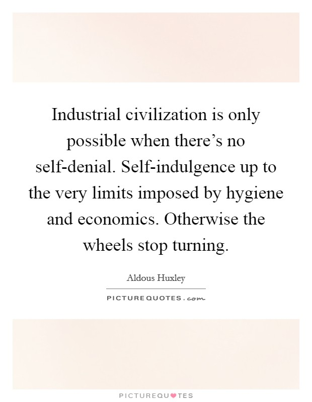 Industrial civilization is only possible when there's no self-denial. Self-indulgence up to the very limits imposed by hygiene and economics. Otherwise the wheels stop turning Picture Quote #1