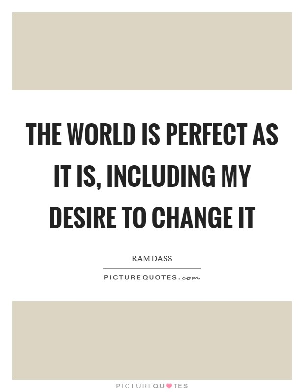 The World is perfect as it is, including my desire to change it Picture Quote #1