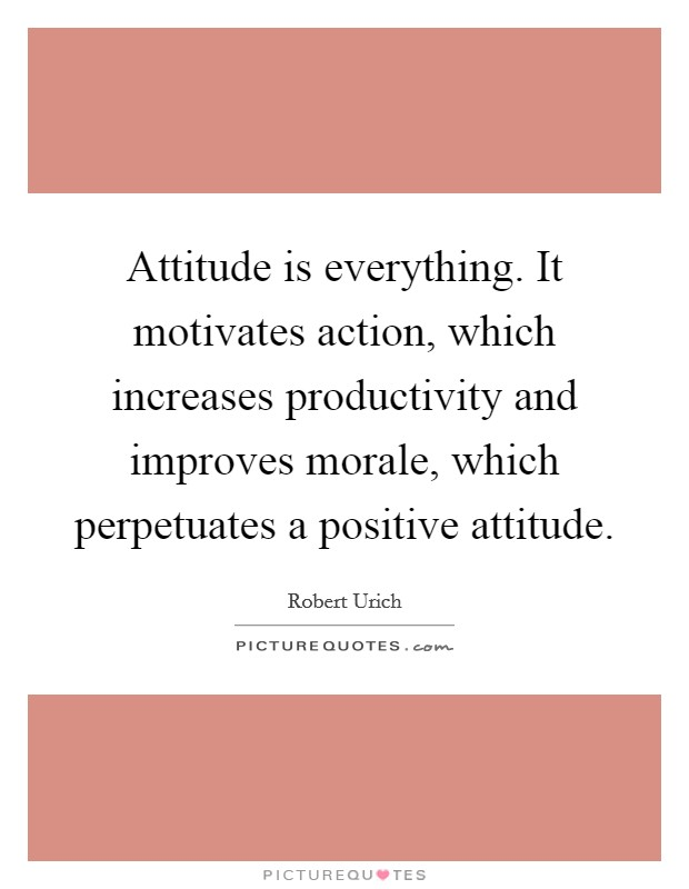 Attitude is everything. It motivates action, which increases productivity and improves morale, which perpetuates a positive attitude Picture Quote #1