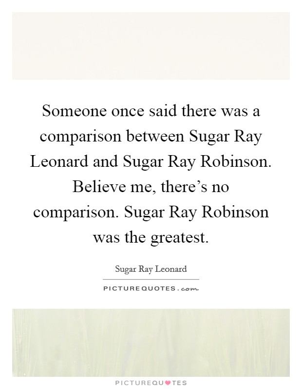 Someone once said there was a comparison between Sugar Ray Leonard and Sugar Ray Robinson. Believe me, there's no comparison. Sugar Ray Robinson was the greatest Picture Quote #1