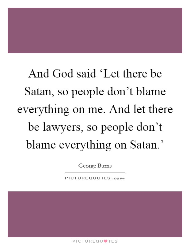And God said 'Let there be Satan, so people don't blame everything on me. And let there be lawyers, so people don't blame everything on Satan.' Picture Quote #1