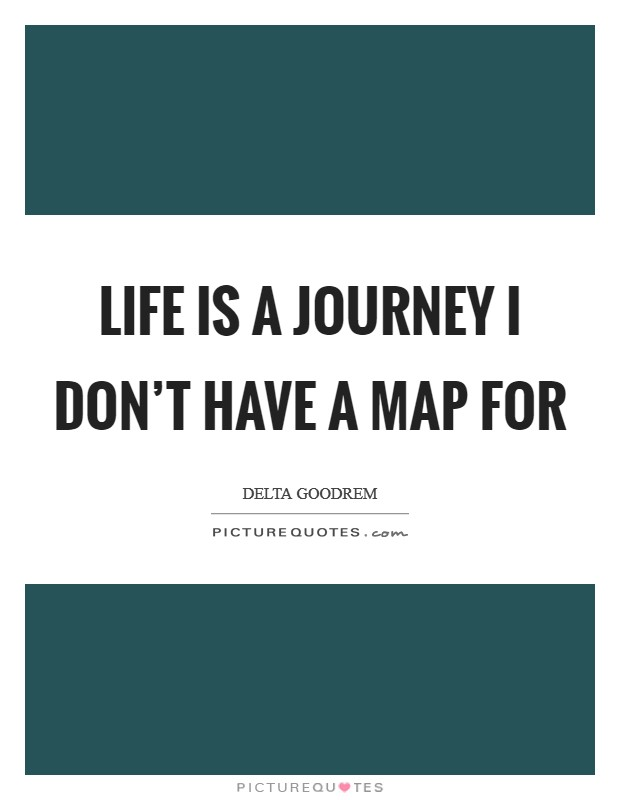 Life is a journey I don't have a map for Picture Quote #1