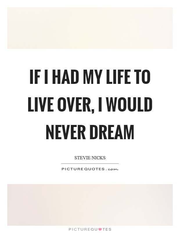 If I had my life to live over, I would never dream Picture Quote #1