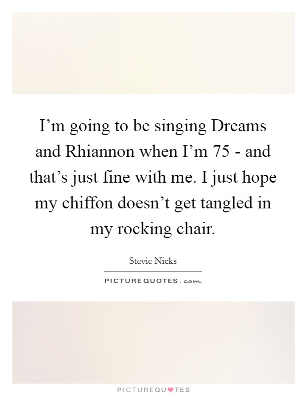I'm going to be singing Dreams and Rhiannon when I'm 75 - and that's just fine with me. I just hope my chiffon doesn't get tangled in my rocking chair Picture Quote #1