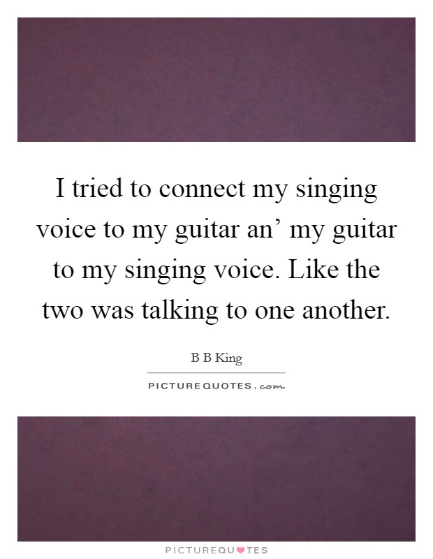 I tried to connect my singing voice to my guitar an' my guitar to my singing voice. Like the two was talking to one another Picture Quote #1