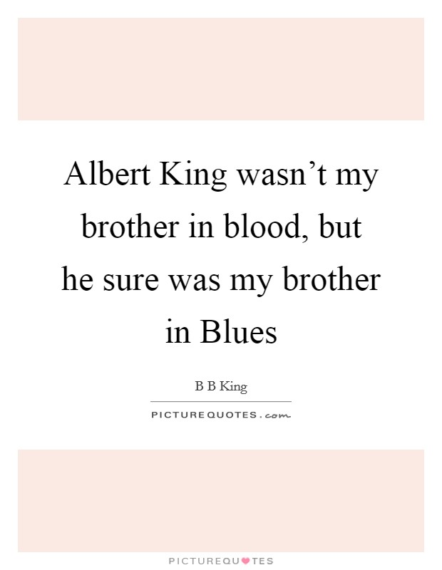 Albert King wasn't my brother in blood, but he sure was my brother in Blues Picture Quote #1
