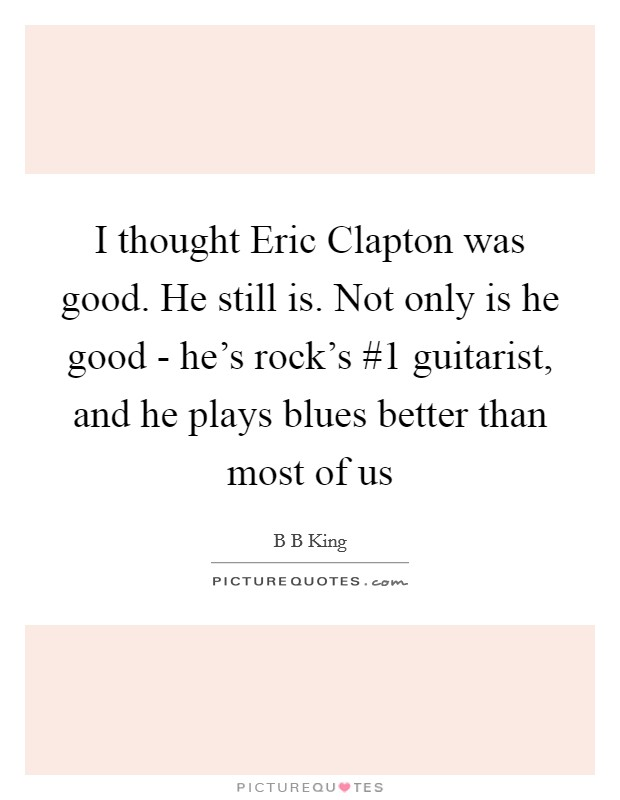 I thought Eric Clapton was good. He still is. Not only is he good - he's rock's #1 guitarist, and he plays blues better than most of us Picture Quote #1