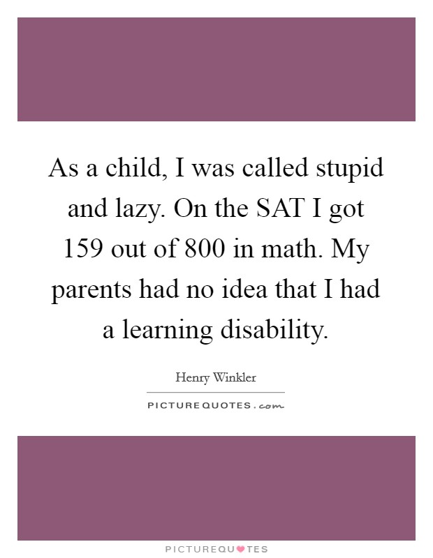 As a child, I was called stupid and lazy. On the SAT I got 159 out of 800 in math. My parents had no idea that I had a learning disability Picture Quote #1