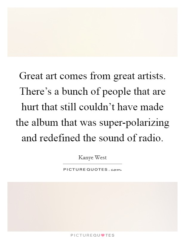 Great art comes from great artists. There's a bunch of people that are hurt that still couldn't have made the album that was super-polarizing and redefined the sound of radio Picture Quote #1