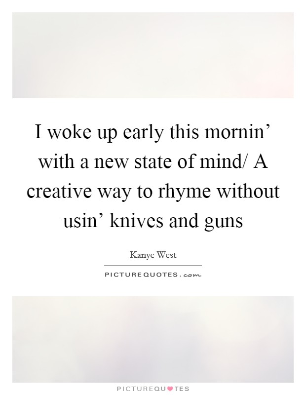 I woke up early this mornin' with a new state of mind/ A creative way to rhyme without usin' knives and guns Picture Quote #1