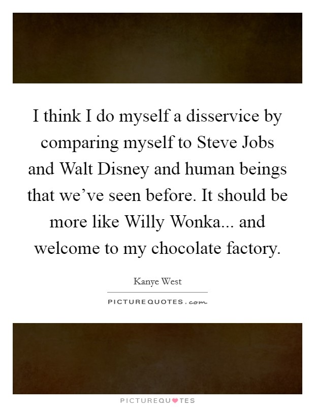 I think I do myself a disservice by comparing myself to Steve Jobs and Walt Disney and human beings that we've seen before. It should be more like Willy Wonka... and welcome to my chocolate factory Picture Quote #1