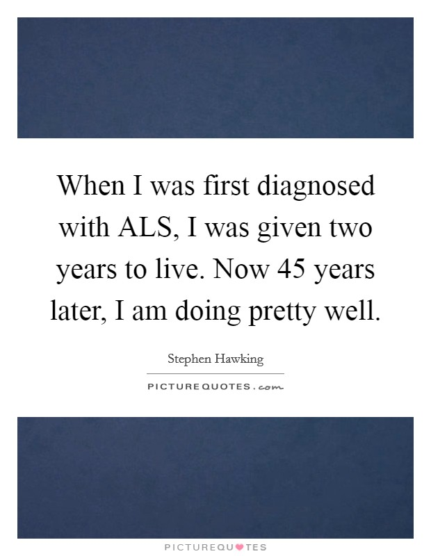 When I was first diagnosed with ALS, I was given two years to live. Now 45 years later, I am doing pretty well Picture Quote #1