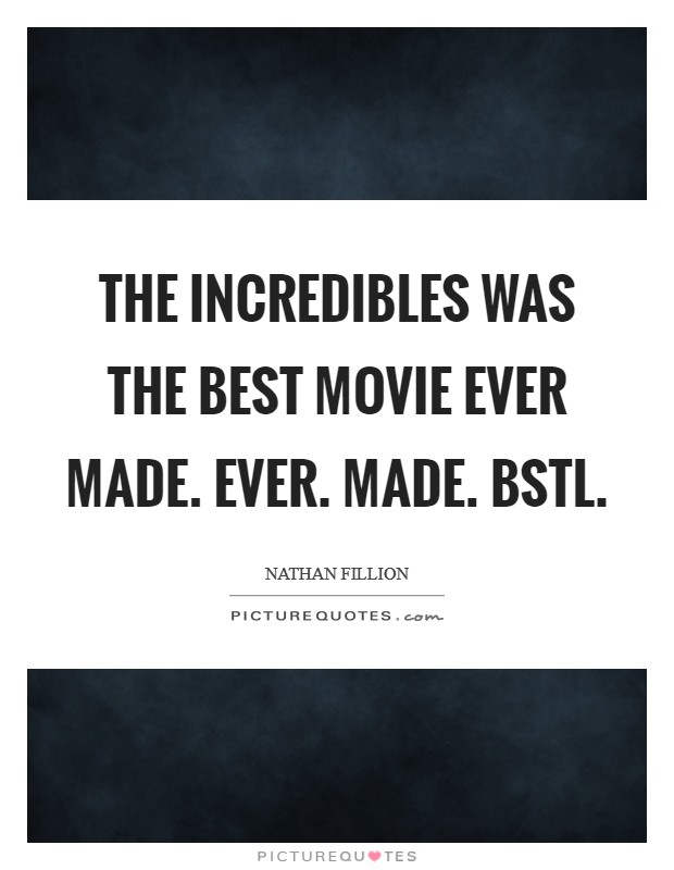 The Incredibles was the best movie ever made. Ever. Made. BSTL Picture Quote #1