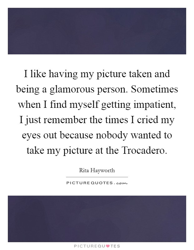 I like having my picture taken and being a glamorous person. Sometimes when I find myself getting impatient, I just remember the times I cried my eyes out because nobody wanted to take my picture at the Trocadero Picture Quote #1