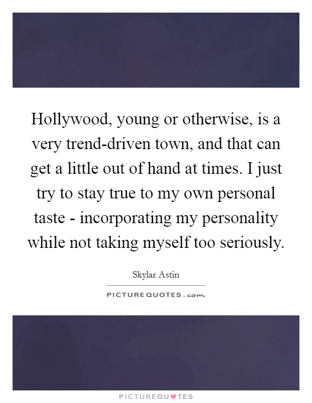 Hollywood, young or otherwise, is a very trend-driven town, and that can get a little out of hand at times. I just try to stay true to my own personal taste - incorporating my personality while not taking myself too seriously Picture Quote #1