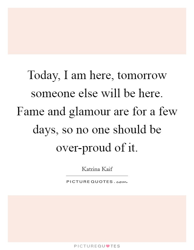 Today, I am here, tomorrow someone else will be here. Fame and glamour are for a few days, so no one should be over-proud of it Picture Quote #1