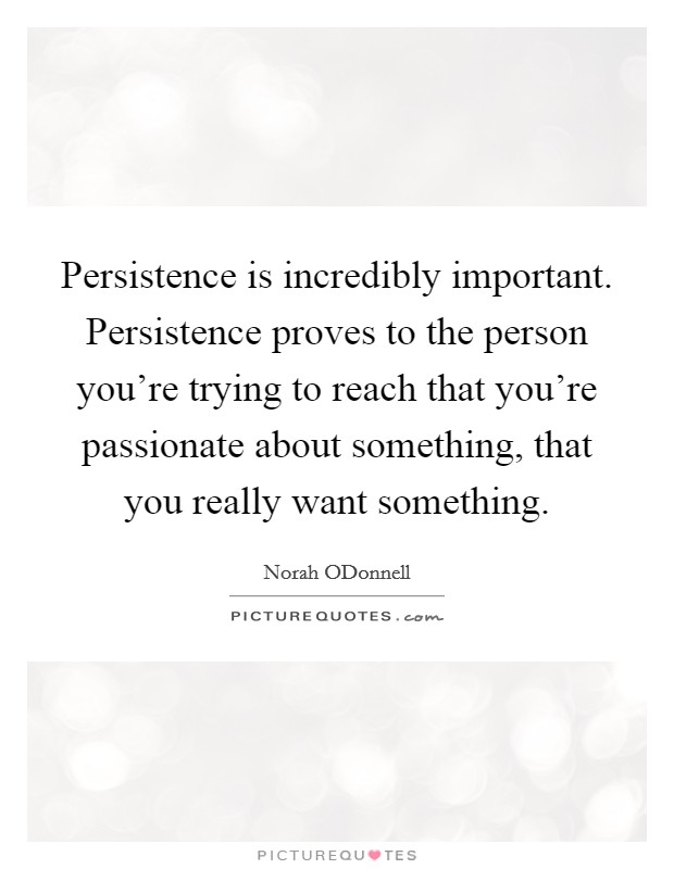 Persistence is incredibly important. Persistence proves to the person you're trying to reach that you're passionate about something, that you really want something Picture Quote #1