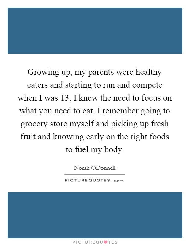 Growing up, my parents were healthy eaters and starting to run and compete when I was 13, I knew the need to focus on what you need to eat. I remember going to grocery store myself and picking up fresh fruit and knowing early on the right foods to fuel my body Picture Quote #1