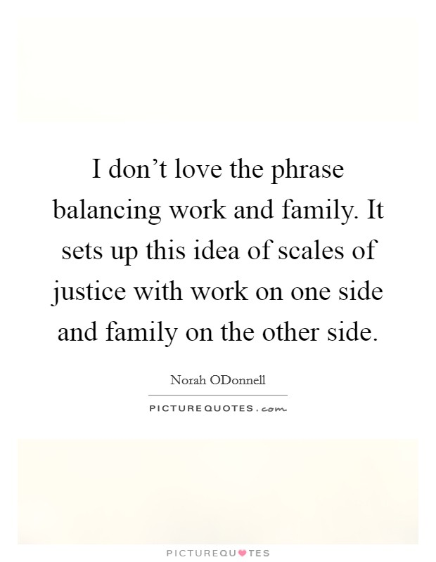 I don't love the phrase balancing work and family. It sets up this idea of scales of justice with work on one side and family on the other side Picture Quote #1