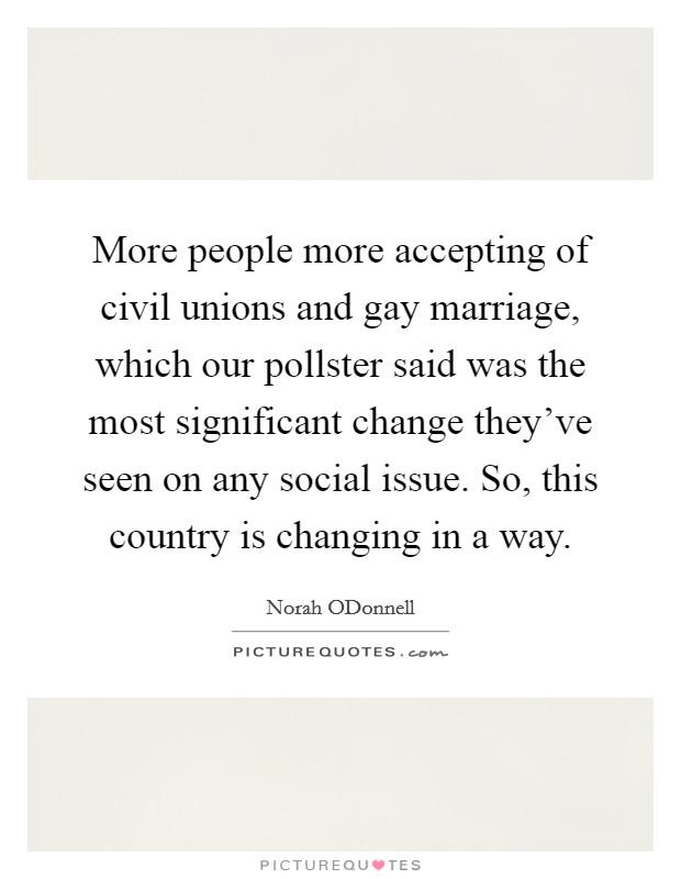 More people more accepting of civil unions and gay marriage, which our pollster said was the most significant change they've seen on any social issue. So, this country is changing in a way Picture Quote #1